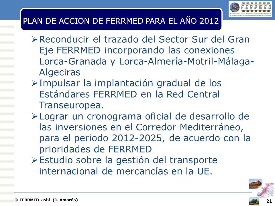 © FERRMED asbl (J. Amorós) PLAN DE ACCION DE FERRMED PARA EL AÑO 2012 Reconducir el trazado del Sector Sur del Gran Eje FERRMED incorporando las conex