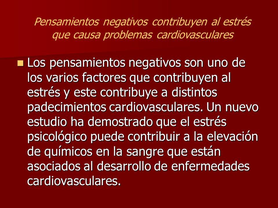Los pensamientos negativos son uno de los varios factores que contribuyen al estrés y este contribuye a distintos padecimientos cardiovasculares. Un n