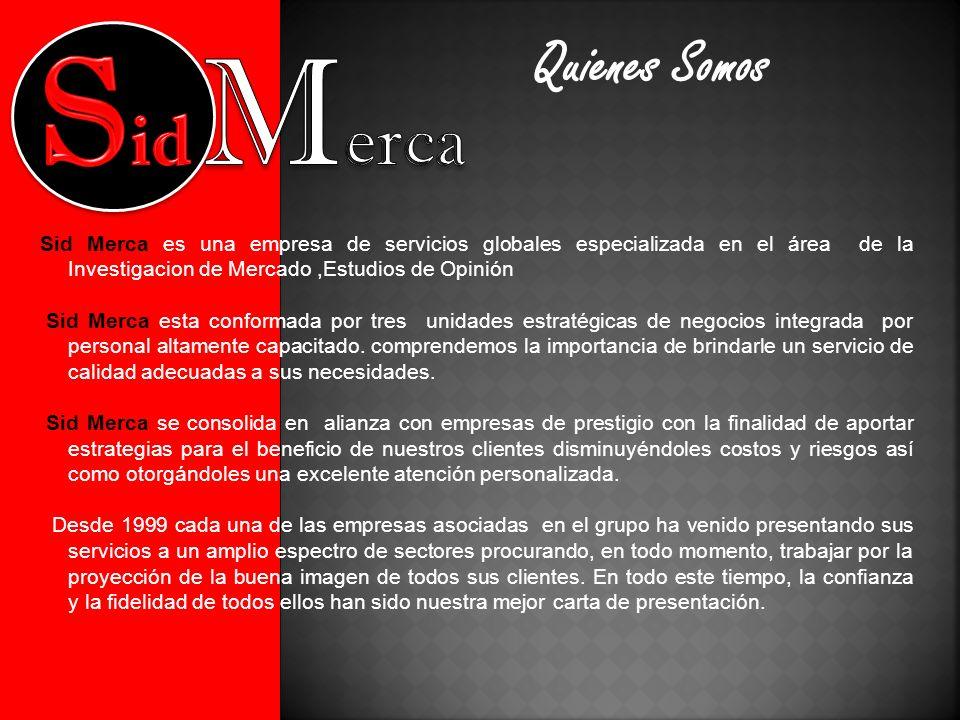 Sid Merca es una empresa de servicios globales especializada en el área de la Investigacion de Mercado,Estudios de Opinión Sid Merca esta conformada por tres unidades estratégicas de negocios integrada por personal altamente capacitado.
