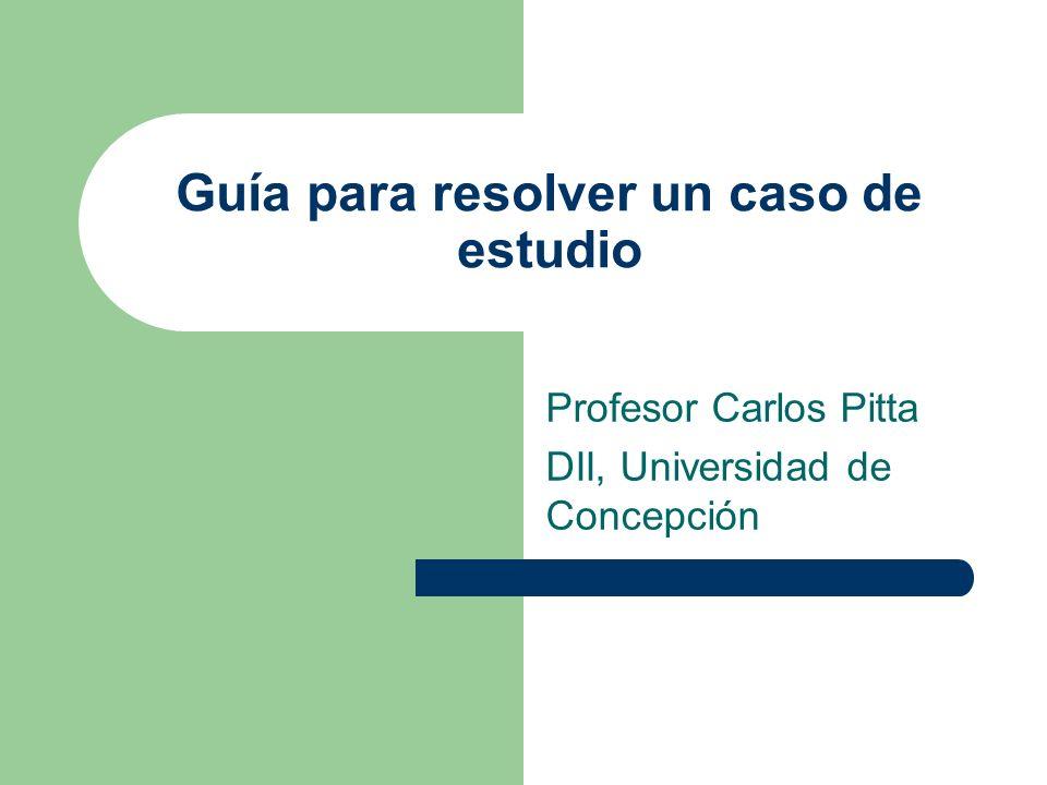 Guía para resolver un caso de estudio Profesor Carlos Pitta DII, Universidad de Concepción