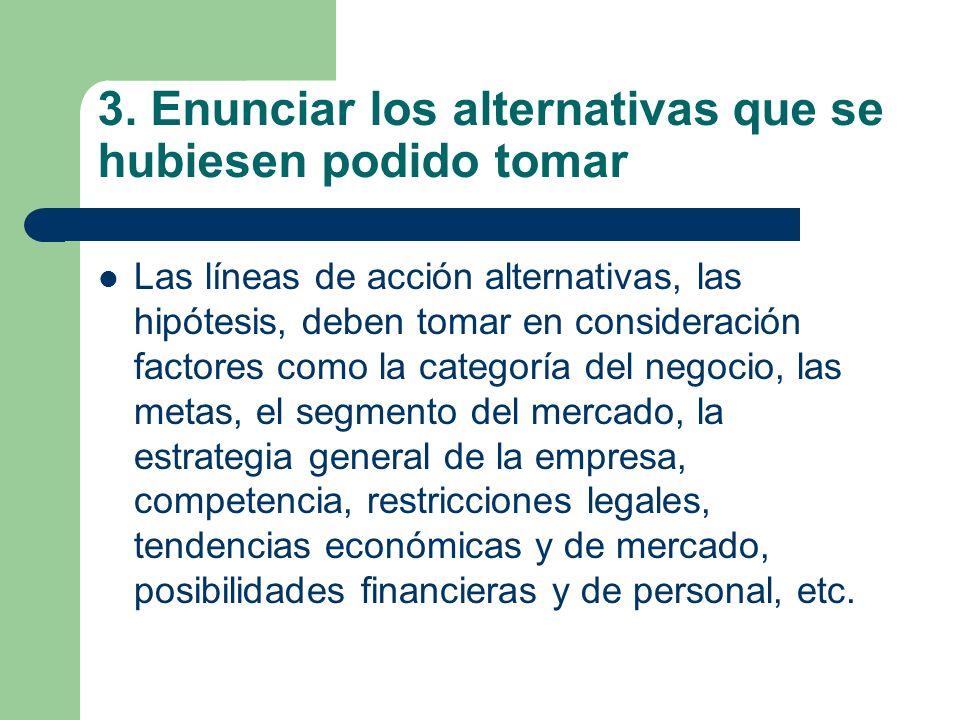 3. Enunciar los alternativas que se hubiesen podido tomar Las líneas de acción alternativas, las hipótesis, deben tomar en consideración factores como