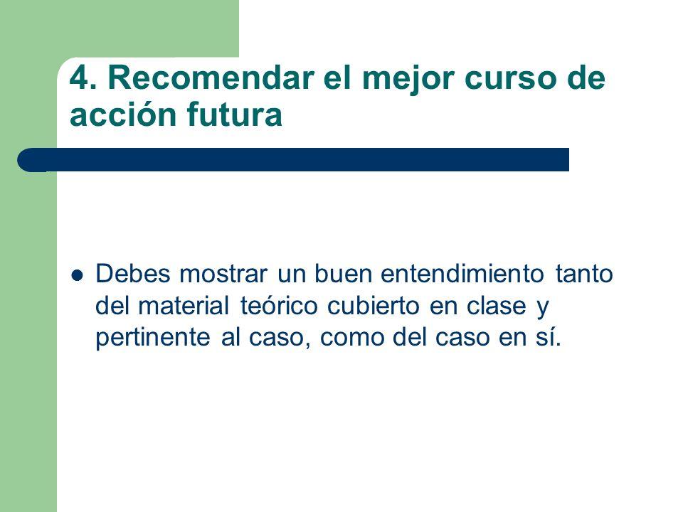 4. Recomendar el mejor curso de acción futura Debes mostrar un buen entendimiento tanto del material teórico cubierto en clase y pertinente al caso, c