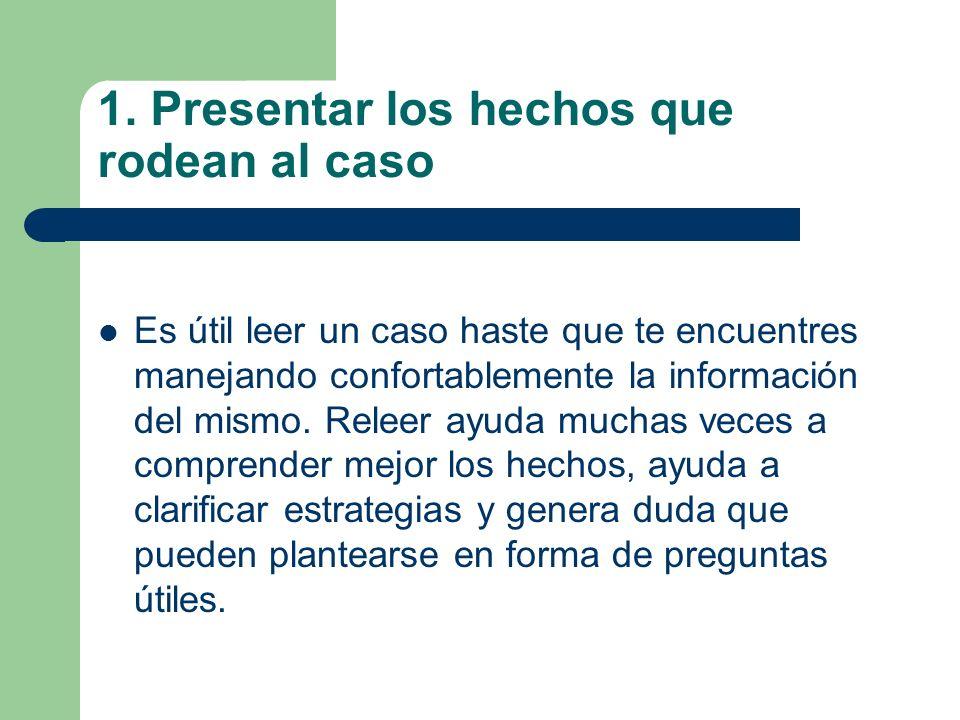 1. Presentar los hechos que rodean al caso Es útil leer un caso haste que te encuentres manejando confortablemente la información del mismo. Releer ay