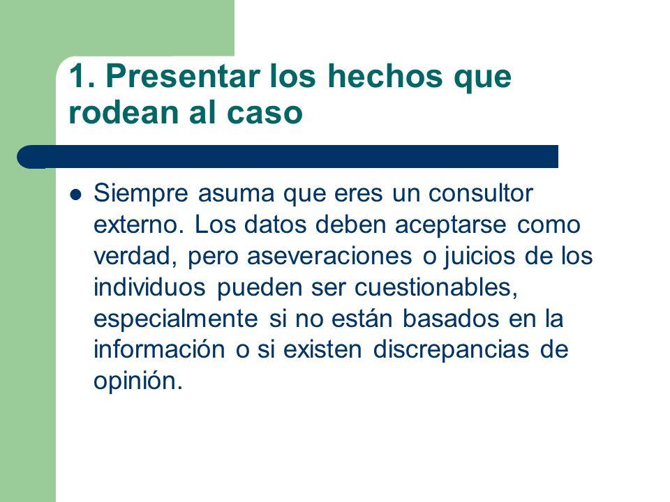 1. Presentar los hechos que rodean al caso Siempre asuma que eres un consultor externo. Los datos deben aceptarse como verdad, pero aseveraciones o ju