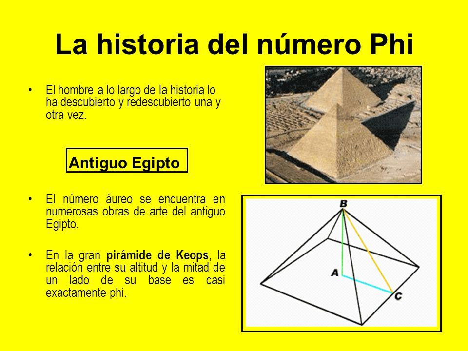 La historia del número Phi El hombre a lo largo de la historia lo ha descubierto y redescubierto una y otra vez. Antiguo Egipto El número áureo se enc