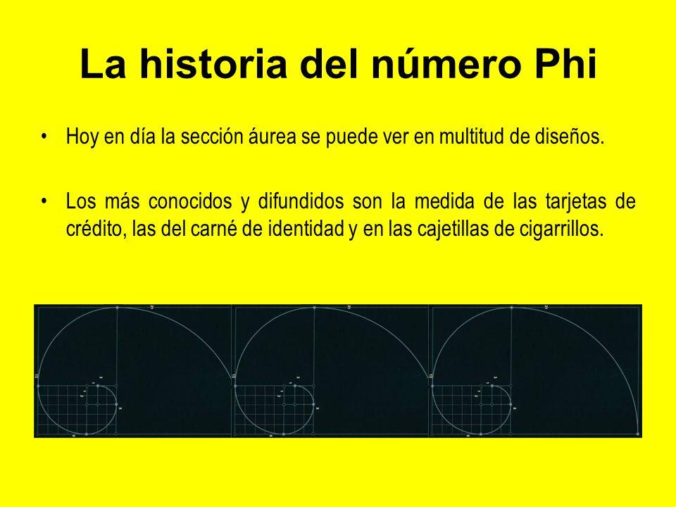La historia del número Phi Hoy en día la sección áurea se puede ver en multitud de diseños. Los más conocidos y difundidos son la medida de las tarjet
