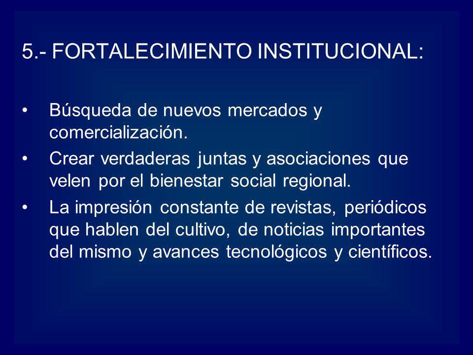 5.- FORTALECIMIENTO INSTITUCIONAL: Búsqueda de nuevos mercados y comercialización. Crear verdaderas juntas y asociaciones que velen por el bienestar s