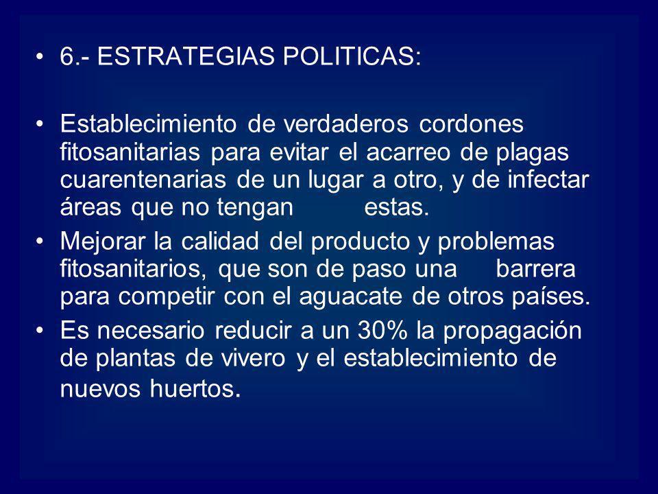 6.- ESTRATEGIAS POLITICAS: Establecimiento de verdaderos cordones fitosanitarias para evitar el acarreo de plagas cuarentenarias de un lugar a otro, y
