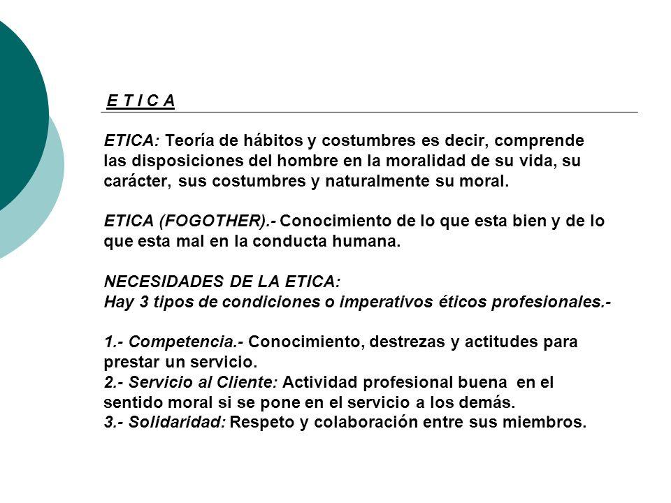 E T I C A ETICA: Teoría de hábitos y costumbres es decir, comprende las disposiciones del hombre en la moralidad de su vida, su carácter, sus costumbres y naturalmente su moral.