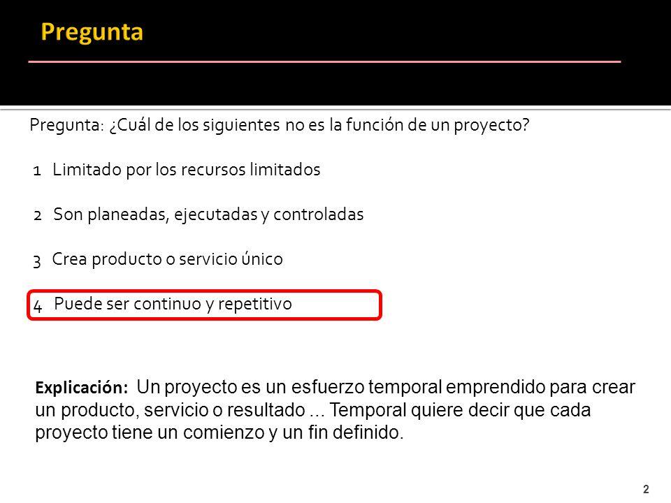2 Pregunta: ¿Cuál de los siguientes no es la función de un proyecto? 1 Limitado por los recursos limitados 2 Son planeadas, ejecutadas y controladas 3