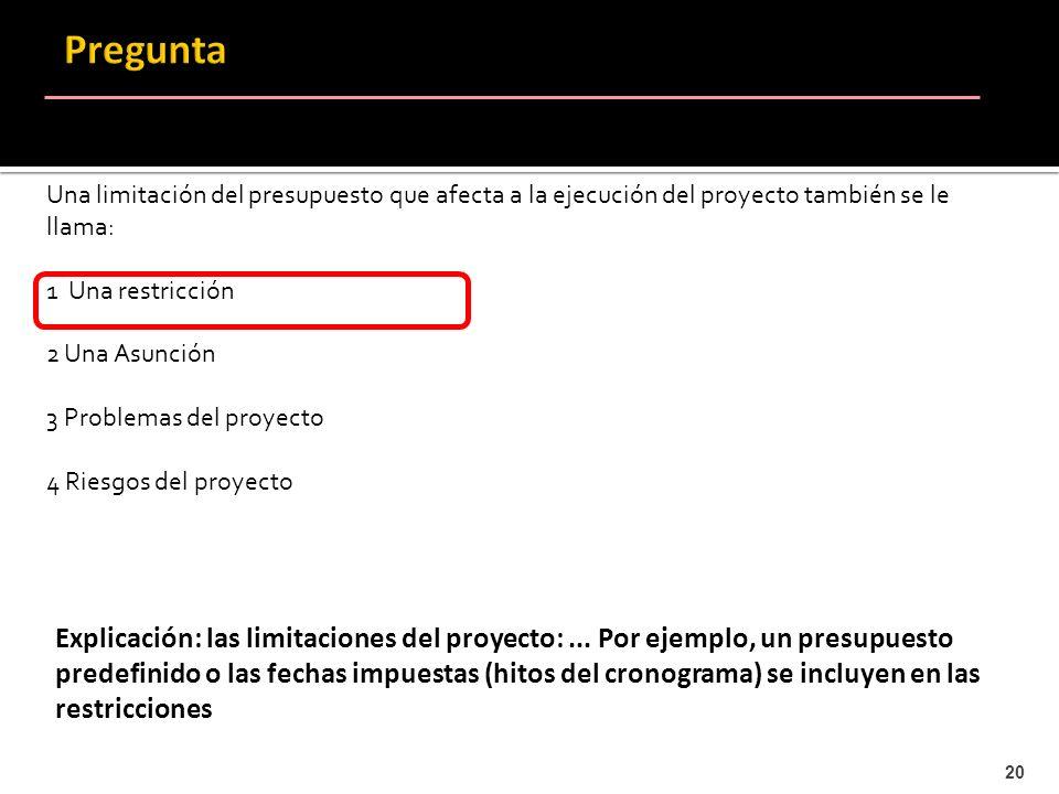 20 Una limitación del presupuesto que afecta a la ejecución del proyecto también se le llama: 1 Una restricción 2 Una Asunción 3 Problemas del proyect