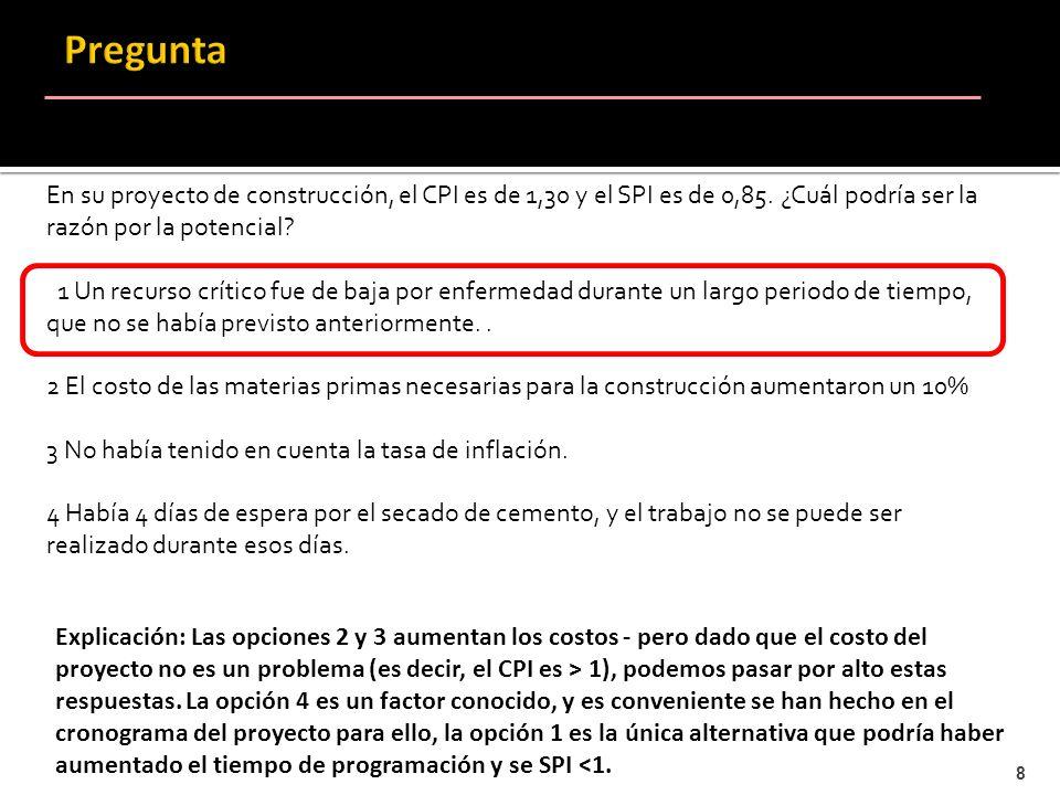 8 En su proyecto de construcción, el CPI es de 1,30 y el SPI es de 0,85. ¿Cuál podría ser la razón por la potencial? 1 Un recurso crítico fue de baja