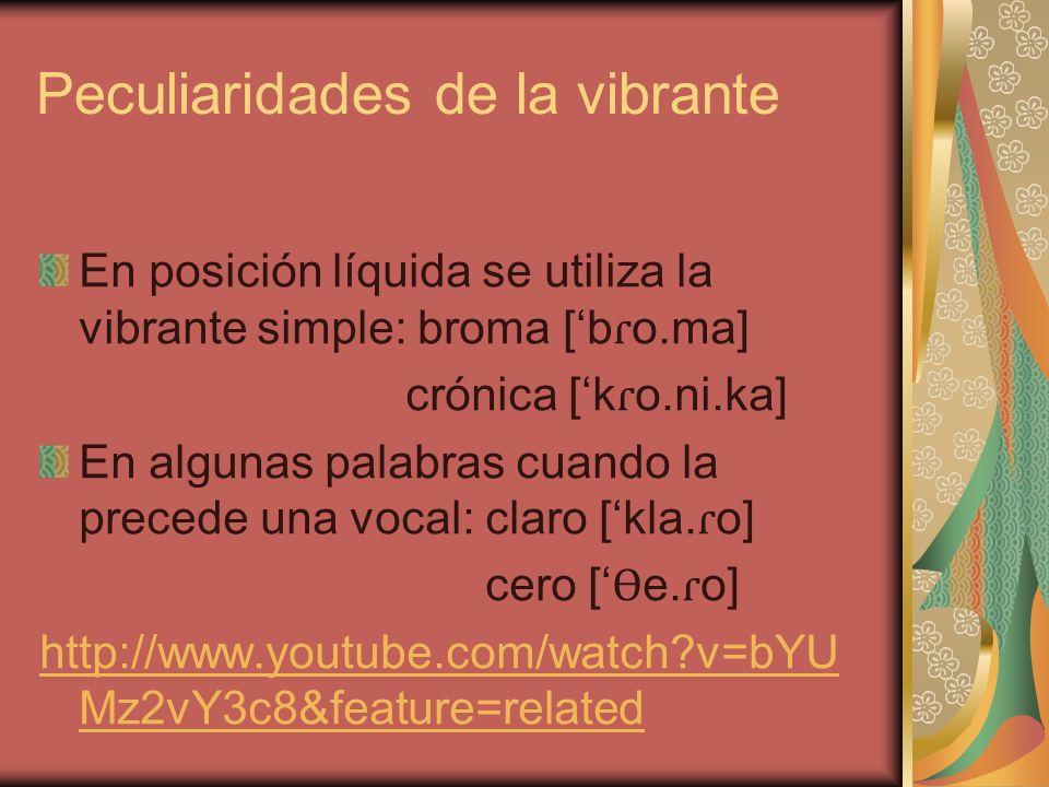 Peculiaridades de la vibrante En posición líquida se utiliza la vibrante simple: broma [b ɾ o.ma] crónica [k ɾ o.ni.ka] En algunas palabras cuando la