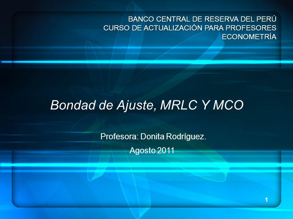 1 Bondad de Ajuste, MRLC Y MCO BANCO CENTRAL DE RESERVA DEL PERÚ CURSO DE ACTUALIZACIÓN PARA PROFESORES ECONOMETRÍA Profesora: Donita Rodríguez. Agost