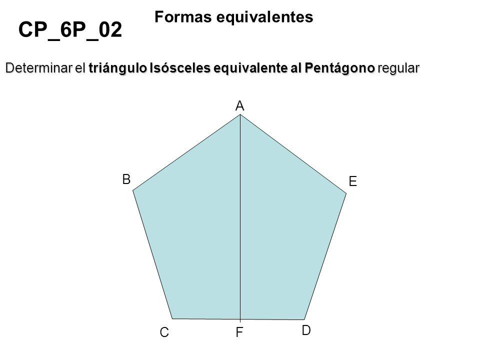 CP_6P_02 Formas equivalentes Determinar el triángulo Isósceles equivalente al Pentágono regular A B C D E F