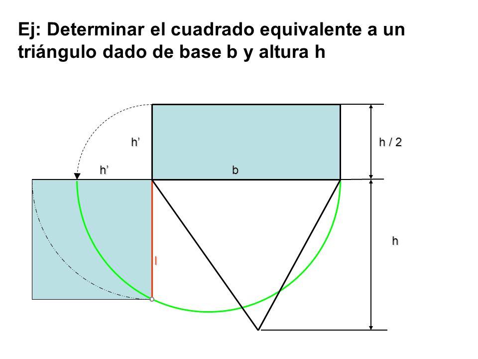 h b l h h h / 2 Ej: Determinar el cuadrado equivalente a un triángulo dado de base b y altura h