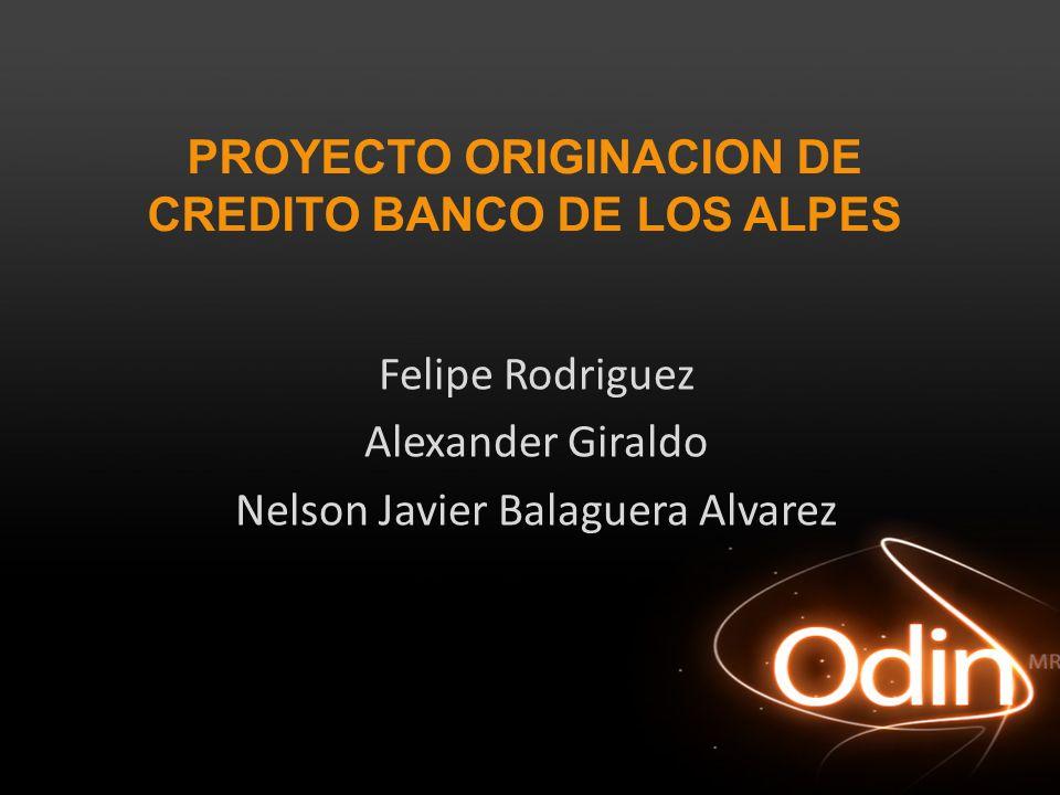 PROYECTO ORIGINACION DE CREDITO BANCO DE LOS ALPES Felipe Rodriguez Alexander Giraldo Nelson Javier Balaguera Alvarez