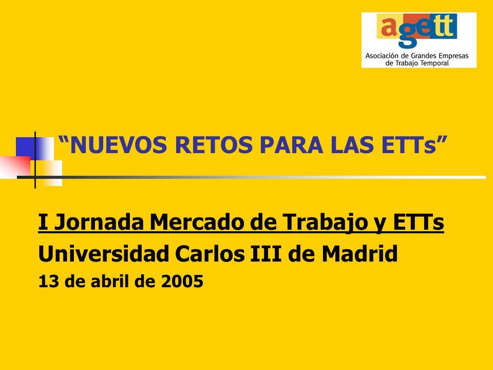 NUEVOS RETOS PARA LAS ETTs I Jornada Mercado de Trabajo y ETTs Universidad Carlos III de Madrid 13 de abril de 2005