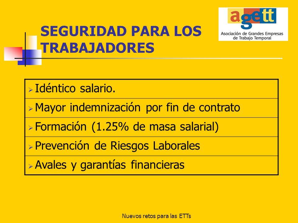 Nuevos retos para las ETTs SEGURIDAD PARA LOS TRABAJADORES Idéntico salario. Mayor indemnización por fin de contrato Formación (1.25% de masa salarial