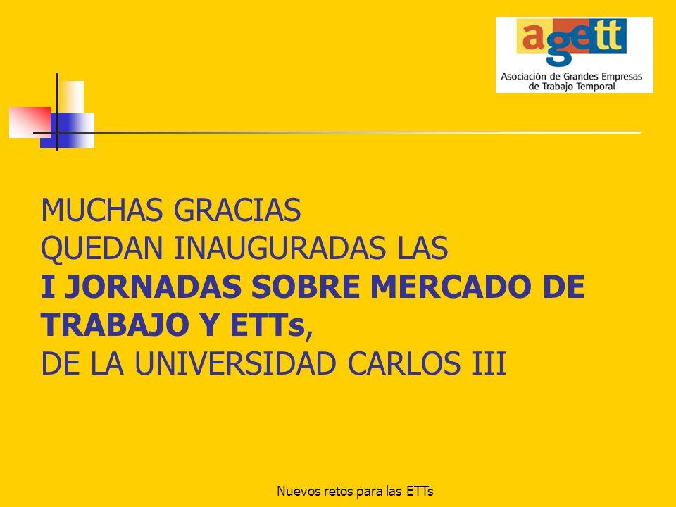 Nuevos retos para las ETTs MUCHAS GRACIAS QUEDAN INAUGURADAS LAS I JORNADAS SOBRE MERCADO DE TRABAJO Y ETTs, DE LA UNIVERSIDAD CARLOS III