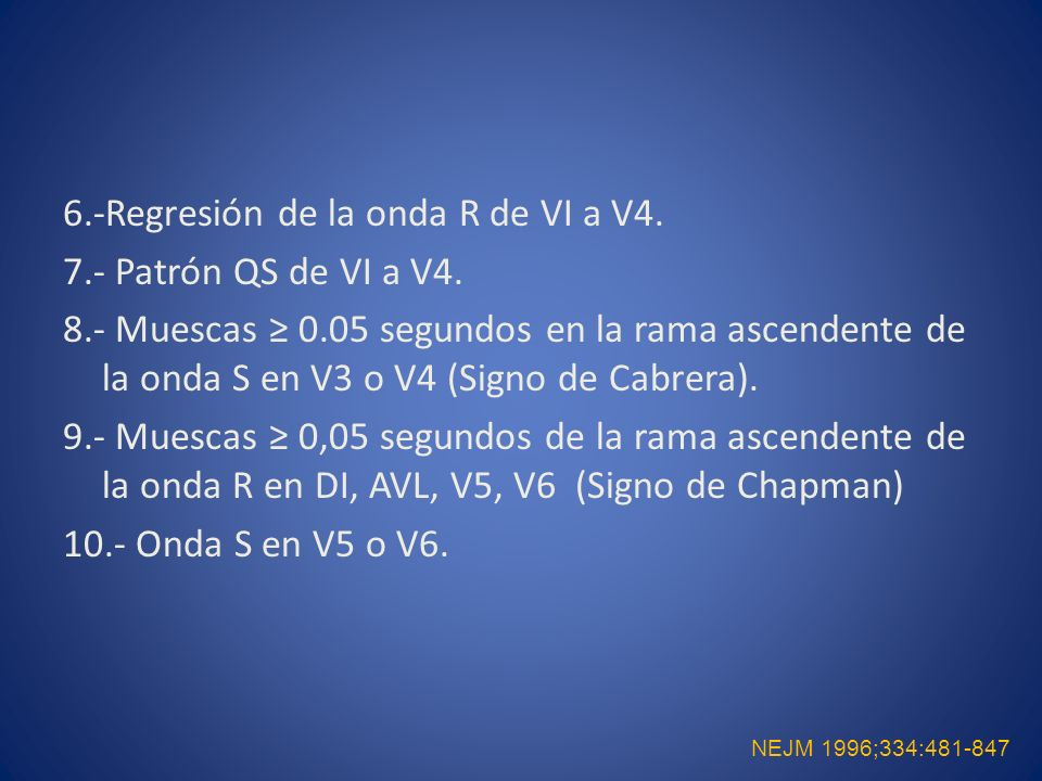 6.-Regresión de la onda R de VI a V4. 7.- Patrón QS de VI a V4. 8.- Muescas 0.05 segundos en la rama ascendente de la onda S en V3 o V4 (Signo de Cabr