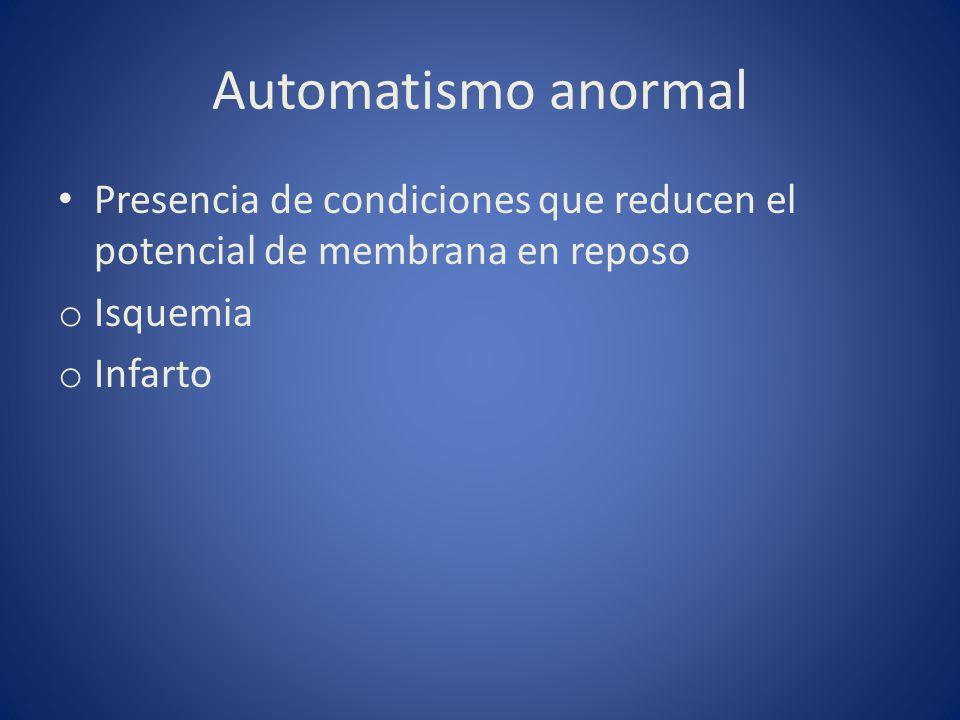 Automatismo anormal Presencia de condiciones que reducen el potencial de membrana en reposo o Isquemia o Infarto