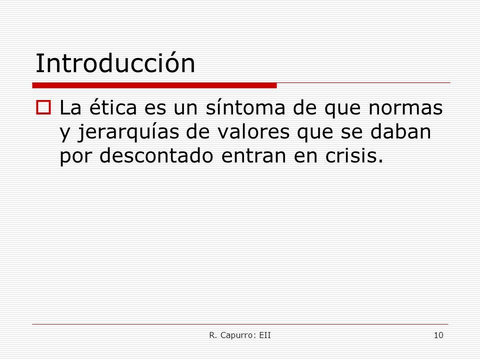 R. Capurro: EII10 Introducción La ética es un síntoma de que normas y jerarquías de valores que se daban por descontado entran en crisis.
