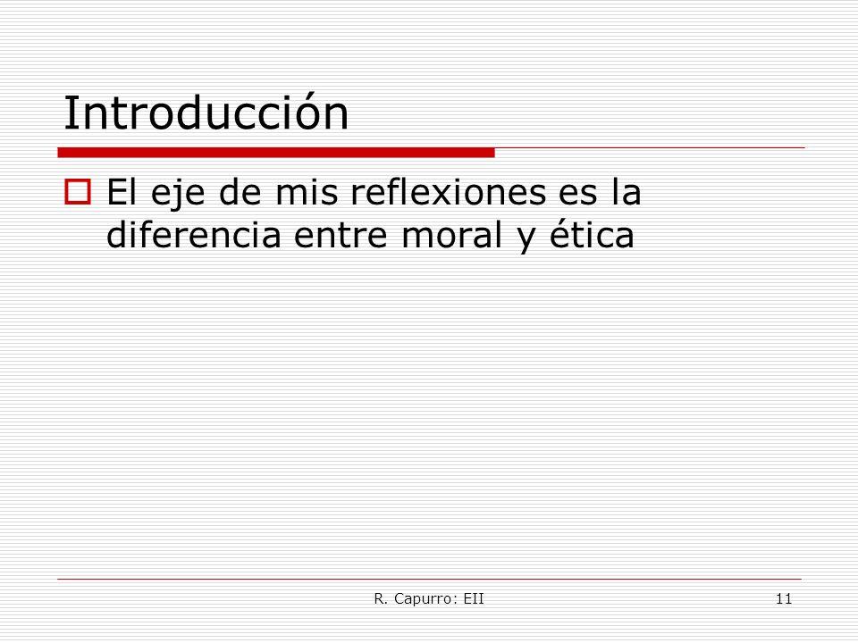 R. Capurro: EII11 Introducción El eje de mis reflexiones es la diferencia entre moral y ética