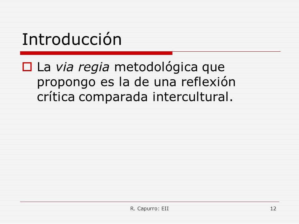R. Capurro: EII12 Introducción La via regia metodológica que propongo es la de una reflexión crítica comparada intercultural.