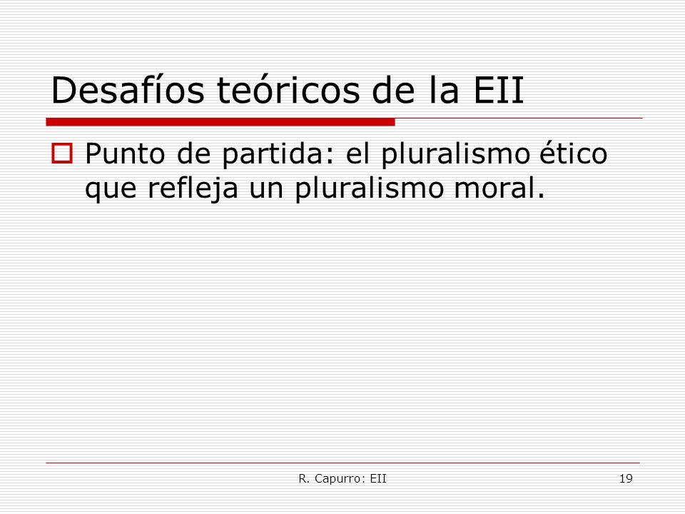 R. Capurro: EII19 Desafíos teóricos de la EII Punto de partida: el pluralismo ético que refleja un pluralismo moral.
