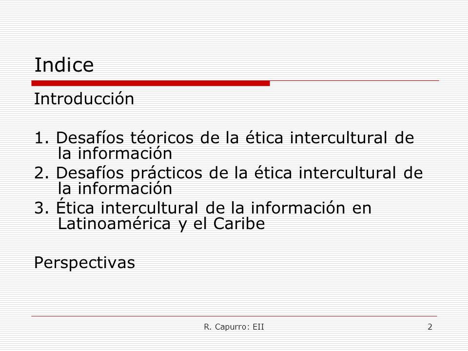 R. Capurro: EII2 Indice Introducción 1. Desafíos téoricos de la ética intercultural de la información 2. Desafíos prácticos de la ética intercultural