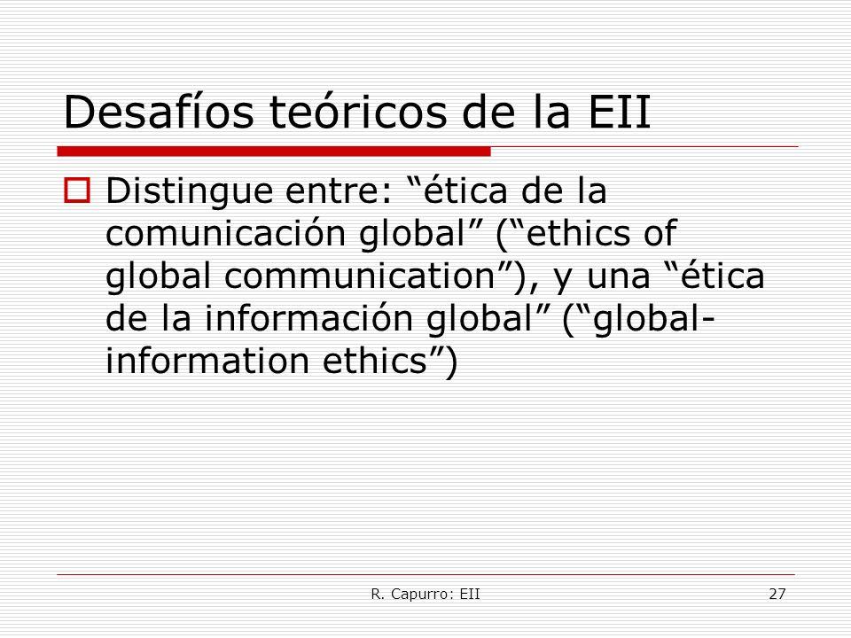 R. Capurro: EII27 Desafíos teóricos de la EII Distingue entre: ética de la comunicación global (ethics of global communication), y una ética de la inf