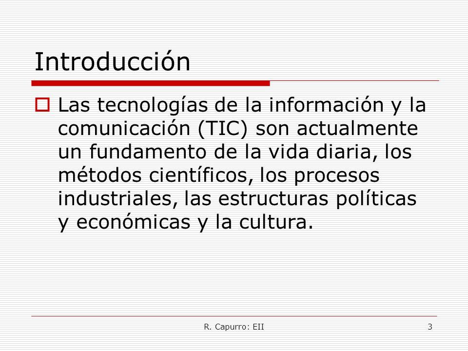 R. Capurro: EII3 Introducción Las tecnologías de la información y la comunicación (TIC) son actualmente un fundamento de la vida diaria, los métodos c
