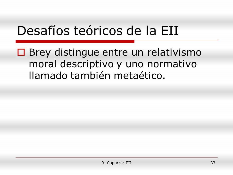 R. Capurro: EII33 Desafíos teóricos de la EII Brey distingue entre un relativismo moral descriptivo y uno normativo llamado también metaético.