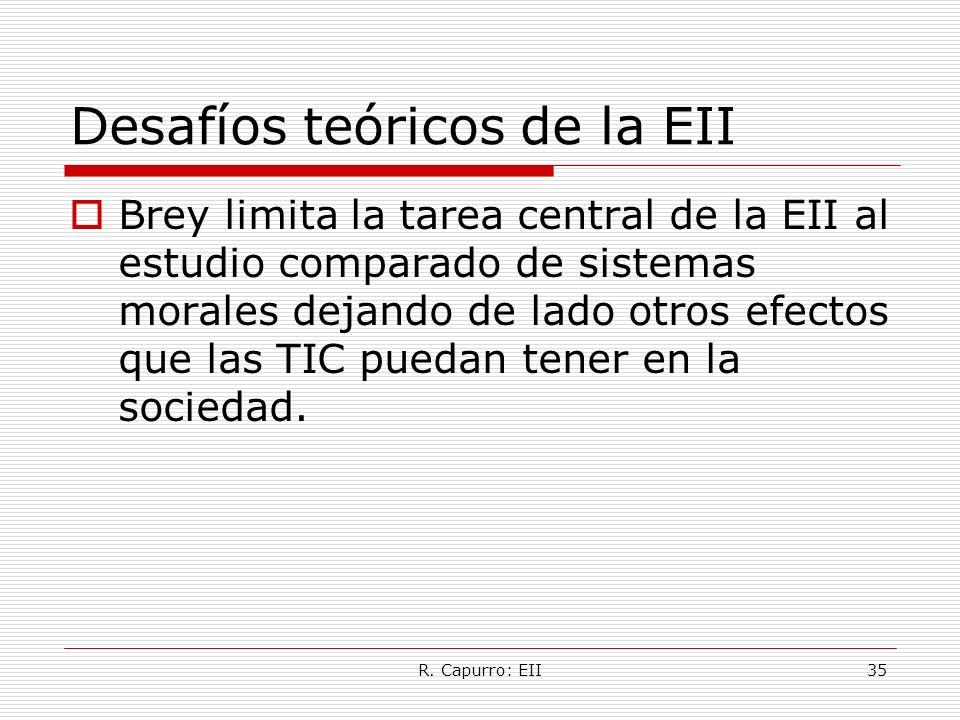 R. Capurro: EII35 Desafíos teóricos de la EII Brey limita la tarea central de la EII al estudio comparado de sistemas morales dejando de lado otros ef