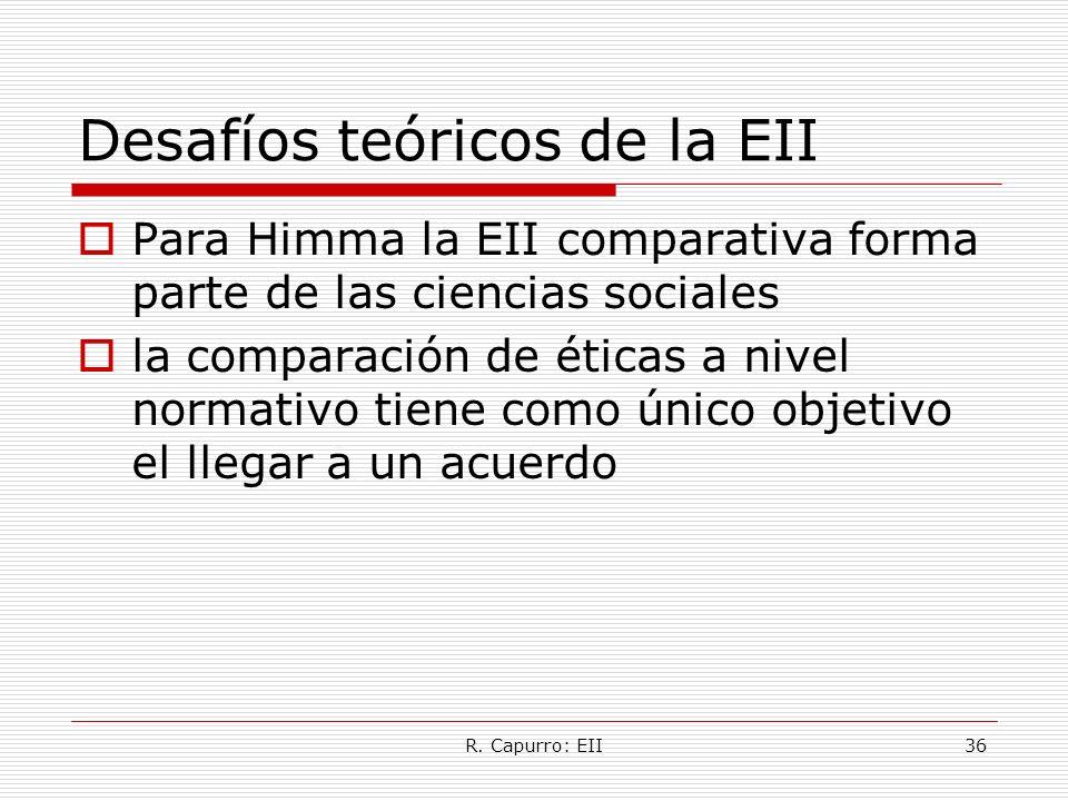 R. Capurro: EII36 Desafíos teóricos de la EII Para Himma la EII comparativa forma parte de las ciencias sociales la comparación de éticas a nivel norm