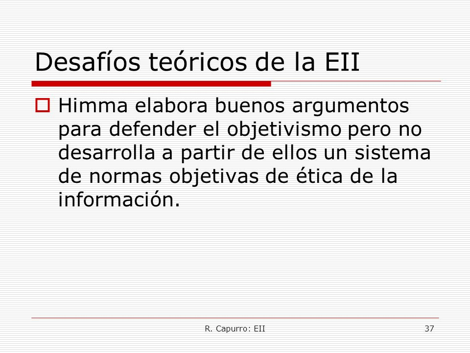 R. Capurro: EII37 Desafíos teóricos de la EII Himma elabora buenos argumentos para defender el objetivismo pero no desarrolla a partir de ellos un sis