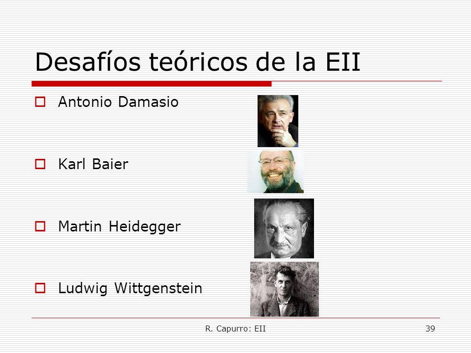R. Capurro: EII39 Desafíos teóricos de la EII Antonio Damasio Karl Baier Martin Heidegger Ludwig Wittgenstein
