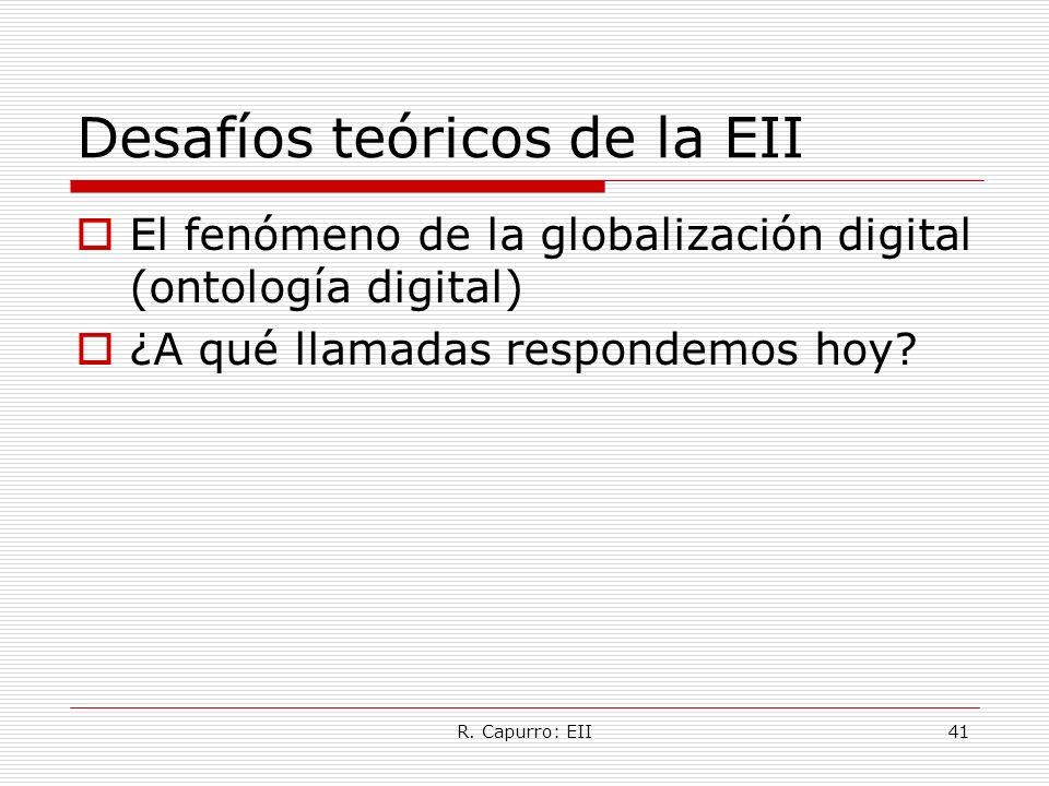 R. Capurro: EII41 Desafíos teóricos de la EII El fenómeno de la globalización digital (ontología digital) ¿A qué llamadas respondemos hoy?