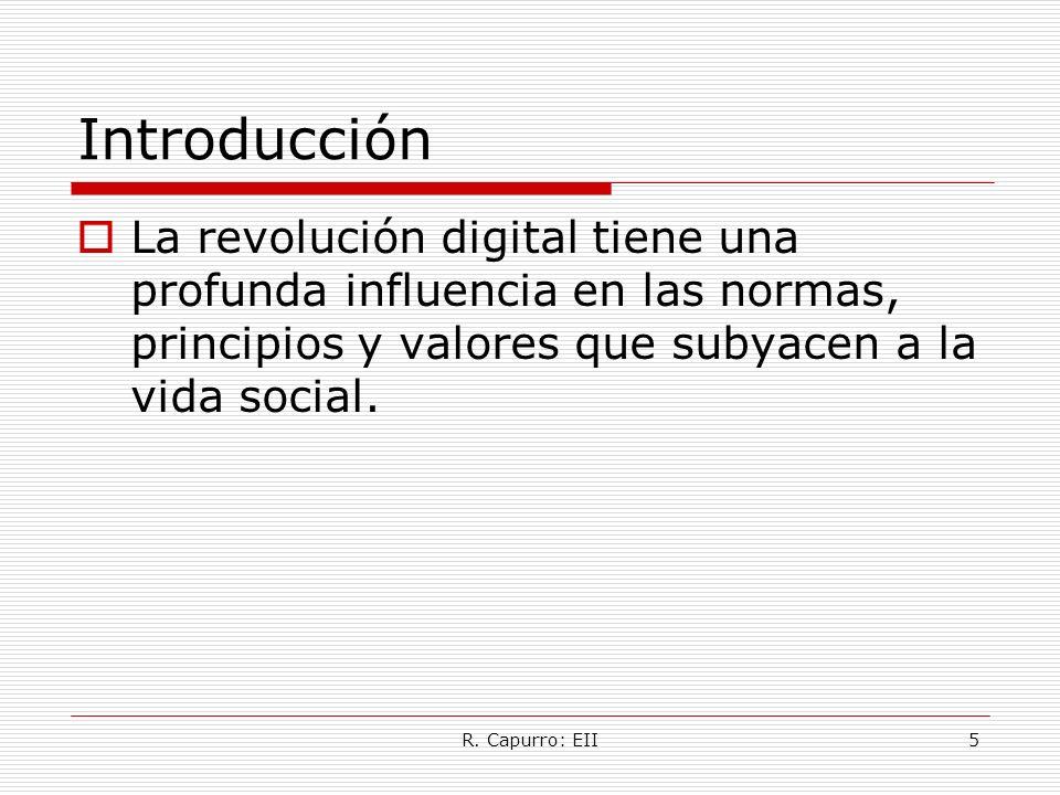 R. Capurro: EII5 Introducción La revolución digital tiene una profunda influencia en las normas, principios y valores que subyacen a la vida social.