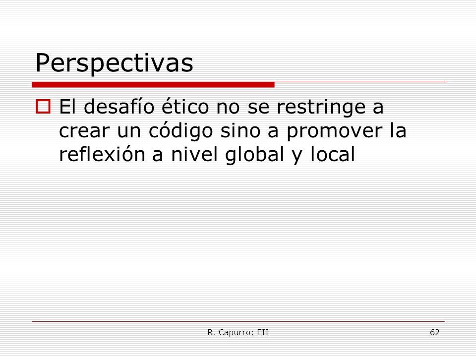 R. Capurro: EII62 Perspectivas El desafío ético no se restringe a crear un código sino a promover la reflexión a nivel global y local