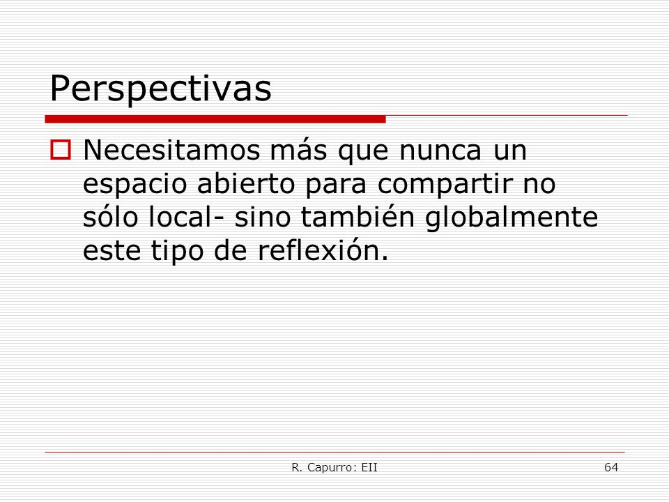 R. Capurro: EII64 Perspectivas Necesitamos más que nunca un espacio abierto para compartir no sólo local- sino también globalmente este tipo de reflex