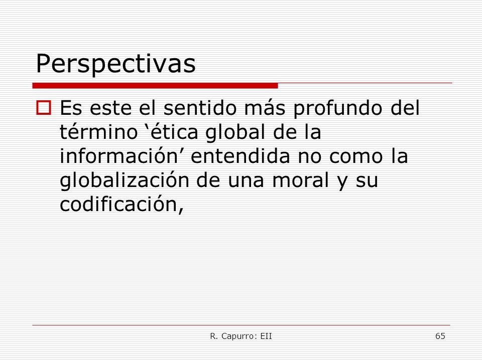 R. Capurro: EII65 Perspectivas Es este el sentido más profundo del término ética global de la información entendida no como la globalización de una mo