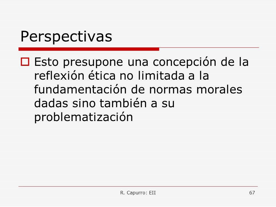 R. Capurro: EII67 Perspectivas Esto presupone una concepción de la reflexión ética no limitada a la fundamentación de normas morales dadas sino tambié