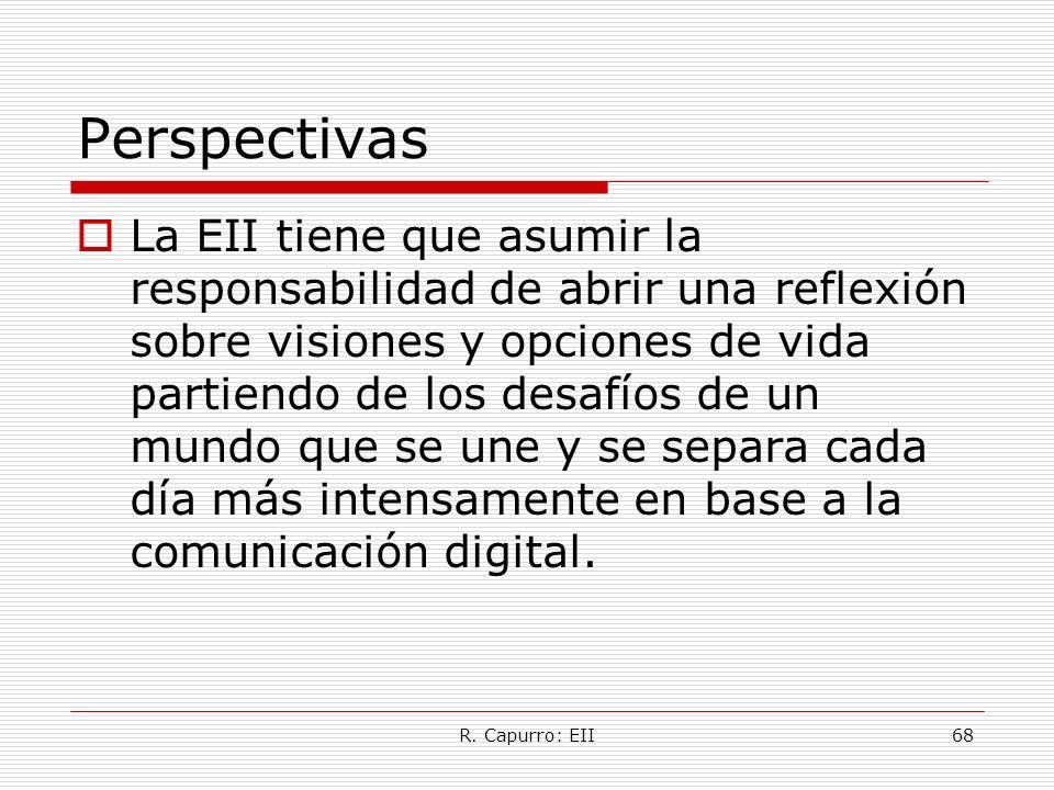 R. Capurro: EII68 Perspectivas La EII tiene que asumir la responsabilidad de abrir una reflexión sobre visiones y opciones de vida partiendo de los de
