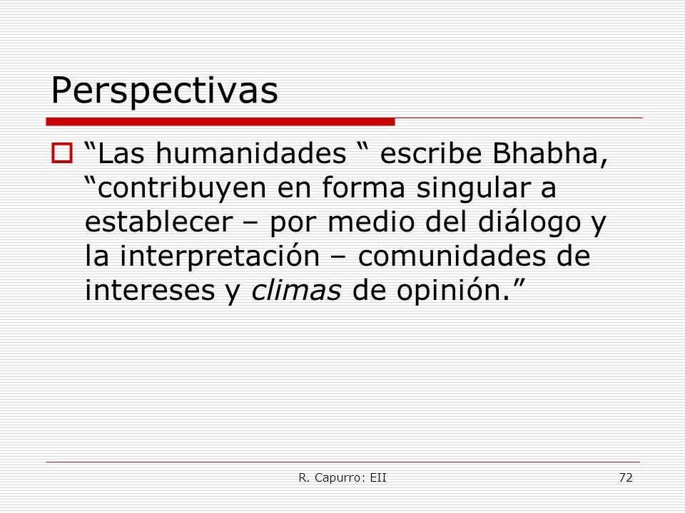 R. Capurro: EII72 Perspectivas Las humanidades escribe Bhabha, contribuyen en forma singular a establecer – por medio del diálogo y la interpretación