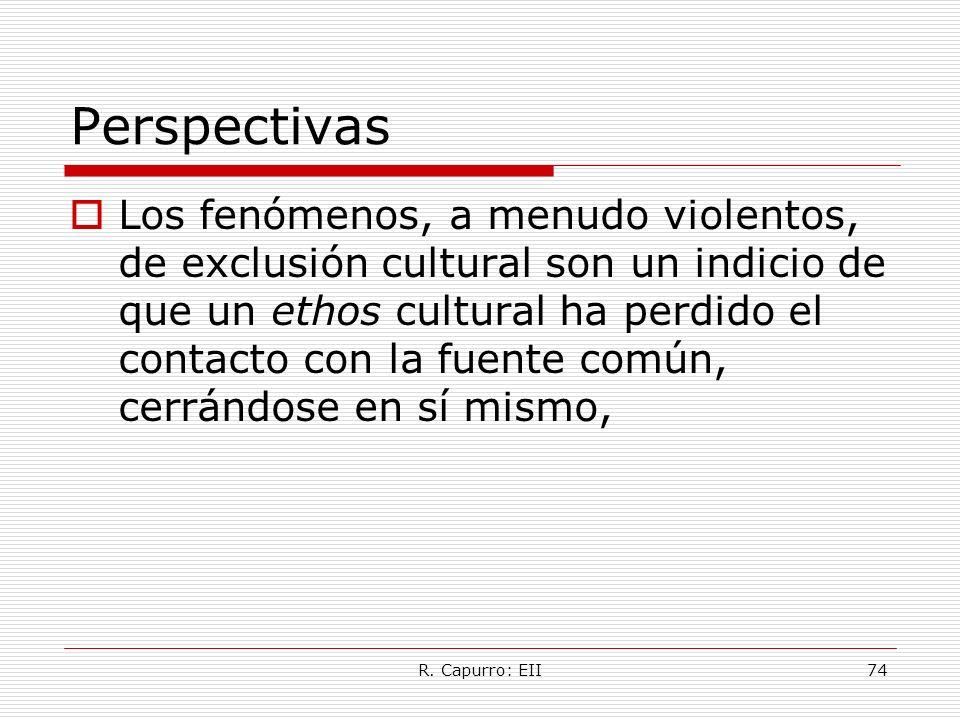 R. Capurro: EII74 Perspectivas Los fenómenos, a menudo violentos, de exclusión cultural son un indicio de que un ethos cultural ha perdido el contacto