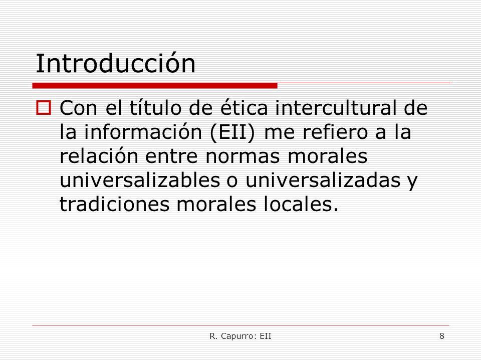 R. Capurro: EII8 Introducción Con el título de ética intercultural de la información (EII) me refiero a la relación entre normas morales universalizab