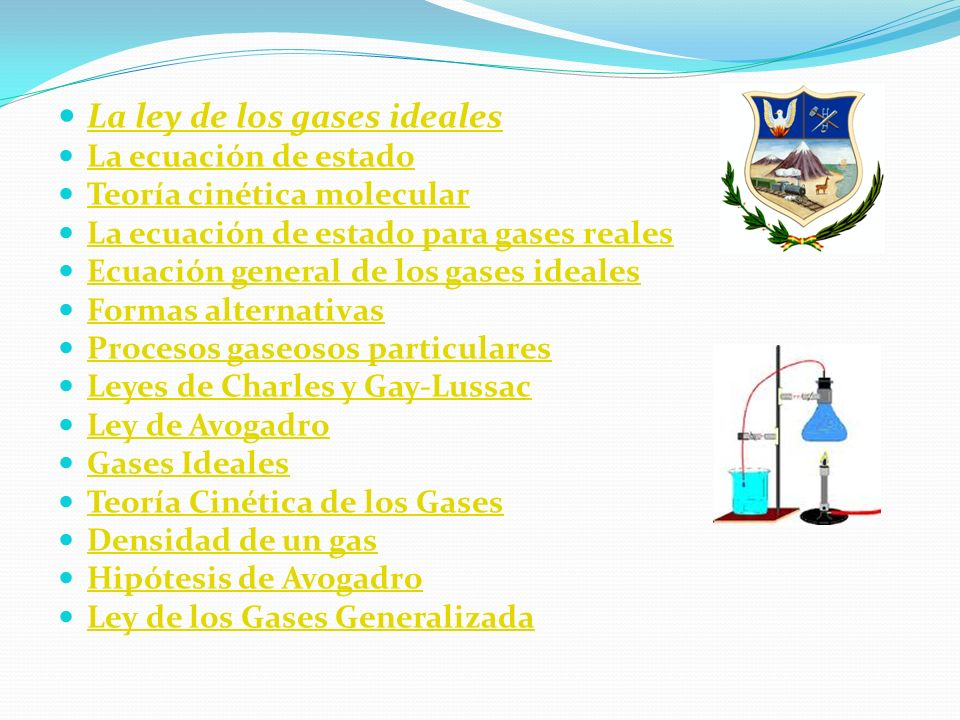 La ley de los gases ideales La ecuación de estado Teoría cinética molecular La ecuación de estado para gases reales Ecuación general de los gases ideales Formas alternativas Procesos gaseosos particulares Leyes de Charles y Gay-Lussac Ley de Avogadro Gases Ideales Teoría Cinética de los Gases Densidad de un gas Hipótesis de Avogadro Ley de los Gases Generalizada