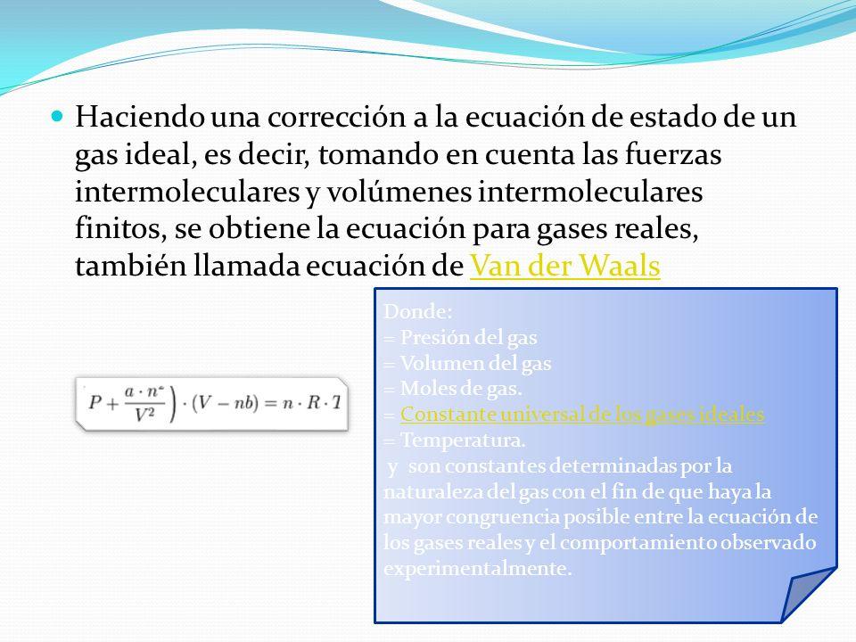 Haciendo una corrección a la ecuación de estado de un gas ideal, es decir, tomando en cuenta las fuerzas intermoleculares y volúmenes intermoleculares finitos, se obtiene la ecuación para gases reales, también llamada ecuación de Van der WaalsVan der Waals Donde: = Presión del gas = Volumen del gas = Moles de gas.